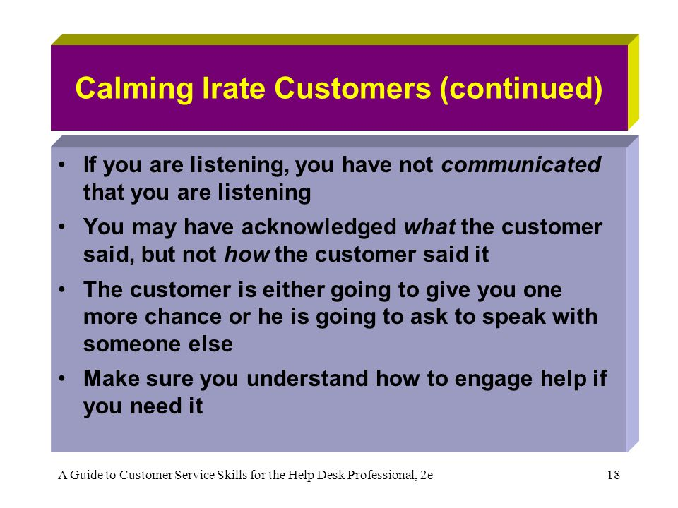 A Guide to Customer Service Skills for the Help Desk Professional, 2e18 Calming Irate Customers (continued) If you are listening, you have not communi