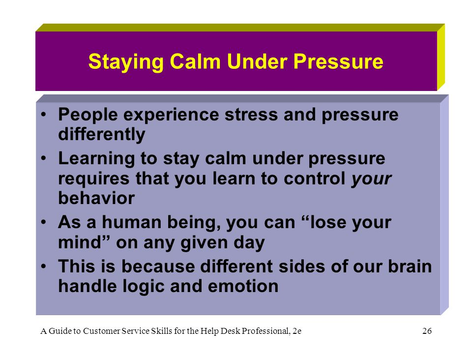 A Guide to Customer Service Skills for the Help Desk Professional, 2e26 Staying Calm Under Pressure People experience stress and pressure differently