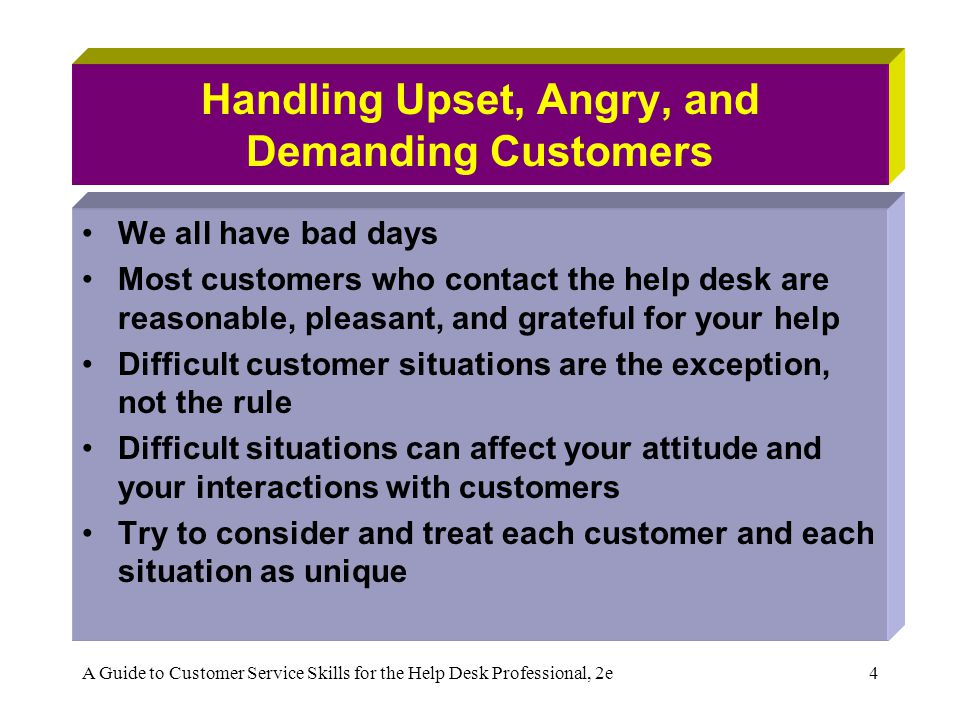 A Guide to Customer Service Skills for the Help Desk Professional, 2e4 Handling Upset, Angry, and Demanding Customers We all have bad days Most custom