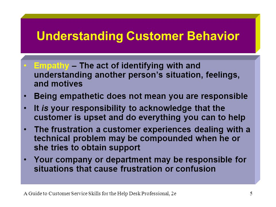 A Guide to Customer Service Skills for the Help Desk Professional, 2e26 Staying Calm Under Pressure People experience stress and pressure differently Learning to stay calm under pressure requires that you learn to control your behavior As a human being, you can lose your mind on any given day This is because different sides of our brain handle logic and emotion