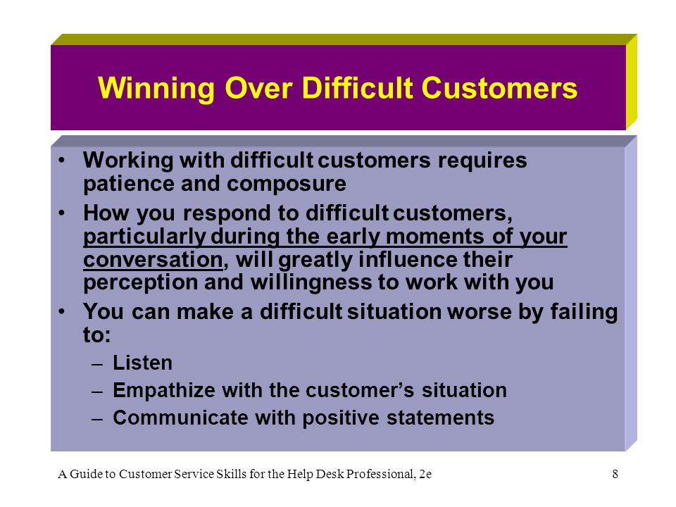 A Guide to Customer Service Skills for the Help Desk Professional, 2e8 Winning Over Difficult Customers Working with difficult customers requires pati