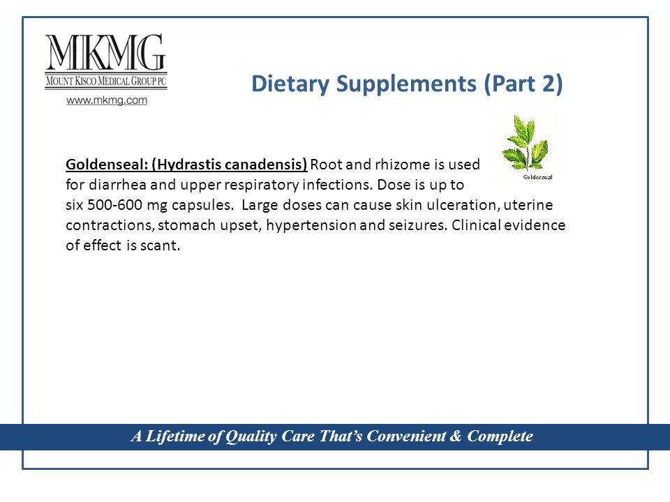 A Lifetime of Quality Care That's Convenient & Complete Dietary Supplements (Part 2) Goldenseal: (Hydrastis canadensis) Root and rhizome is used for diarrhea and upper respiratory infections.