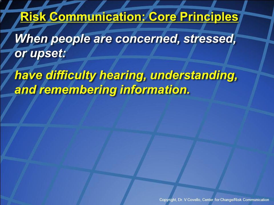 Copyright, Dr. V Covello, Center for Change/Risk Communication Risk Communication: Core Principles When people are concerned, stressed, or upset: have