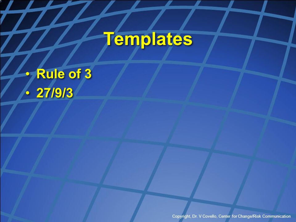 Copyright, Dr. V Covello, Center for Change/Risk Communication Templates Rule of 3 27/9/3 Rule of 3 27/9/3