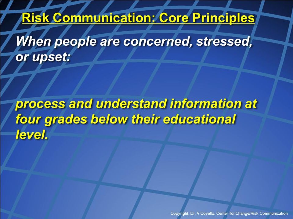 Copyright, Dr. V Covello, Center for Change/Risk Communication Risk Communication: Core Principles When people are concerned, stressed, or upset: proc