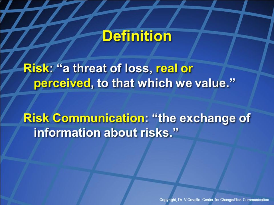 "Copyright, Dr. V Covello, Center for Change/Risk Communication Definition Risk: ""a threat of loss, real or perceived, to that which we value."" Risk Co"