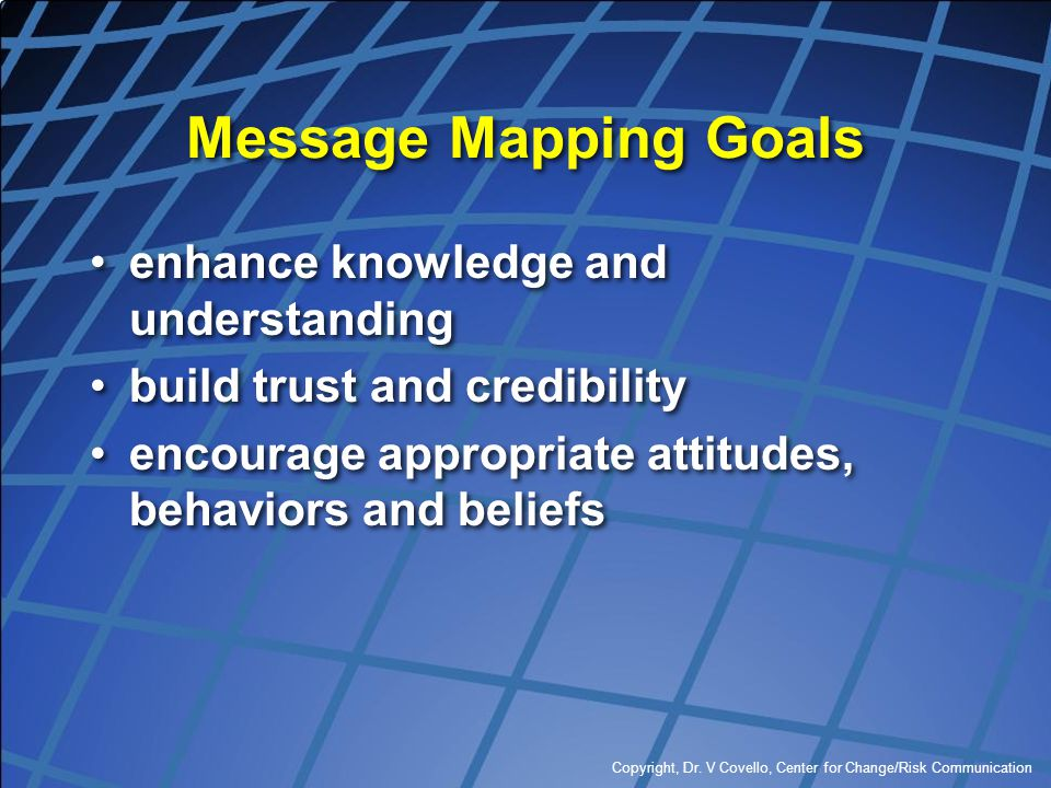 Copyright, Dr. V Covello, Center for Change/Risk Communication Message Mapping Goals enhance knowledge and understanding build trust and credibility e