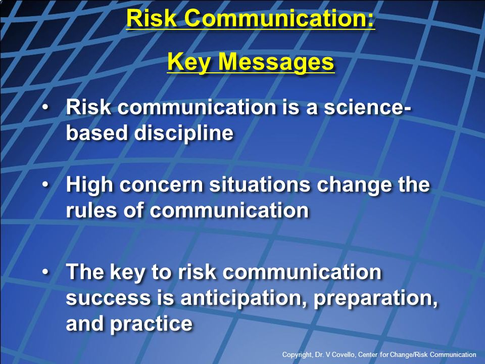 Copyright, Dr. V Covello, Center for Change/Risk Communication Risk communication is a science- based discipline High concern situations change the ru