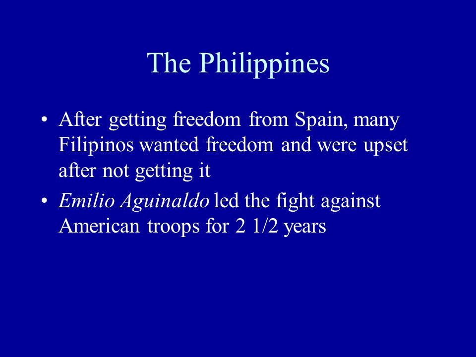 The Philippines After getting freedom from Spain, many Filipinos wanted freedom and were upset after not getting it Emilio Aguinaldo led the fight against American troops for 2 1/2 years