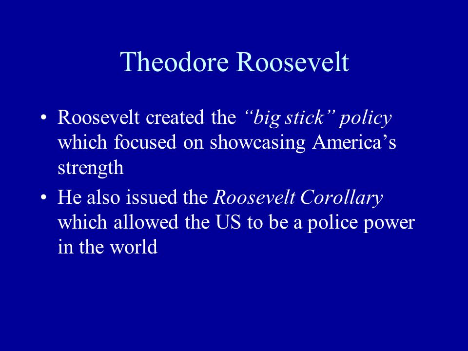 Theodore Roosevelt Roosevelt created the big stick policy which focused on showcasing America's strength He also issued the Roosevelt Corollary which allowed the US to be a police power in the world