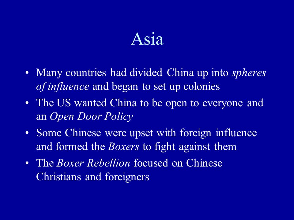 Asia Many countries had divided China up into spheres of influence and began to set up colonies The US wanted China to be open to everyone and an Open Door Policy Some Chinese were upset with foreign influence and formed the Boxers to fight against them The Boxer Rebellion focused on Chinese Christians and foreigners