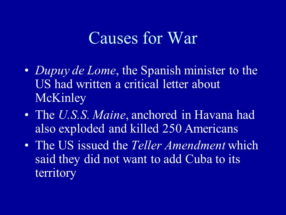 Causes for War Dupuy de Lome, the Spanish minister to the US had written a critical letter about McKinley The U.S.S.