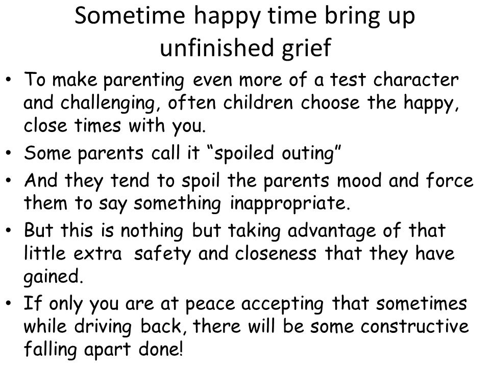 Sometime happy time bring up unfinished grief To make parenting even more of a test character and challenging, often children choose the happy, close