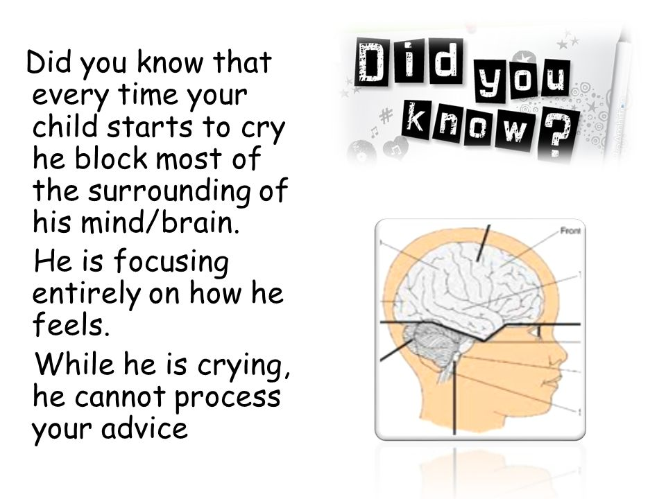 Did you know that every time your child starts to cry he block most of the surrounding of his mind/brain. He is focusing entirely on how he feels. Whi