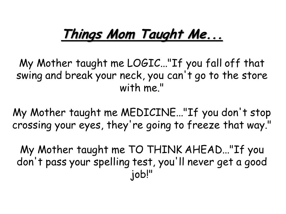 Things Mom Taught Me... My Mother taught me LOGIC...