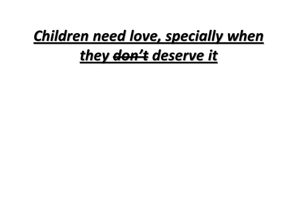 Children need love, specially when they don't deserve it