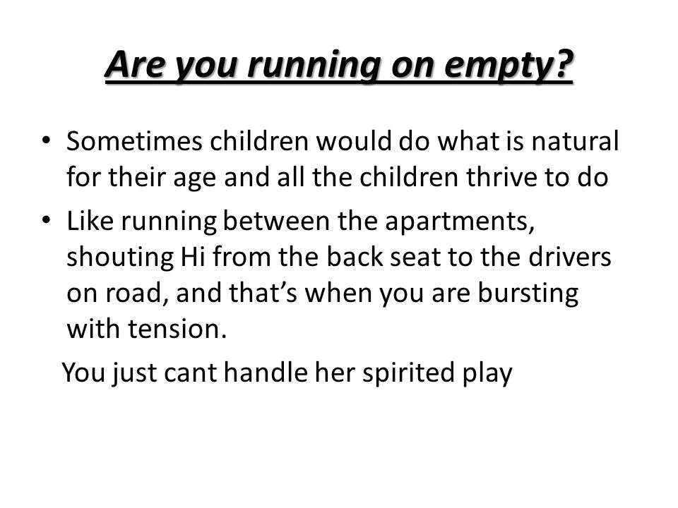 Are you running on empty? Sometimes children would do what is natural for their age and all the children thrive to do Like running between the apartme