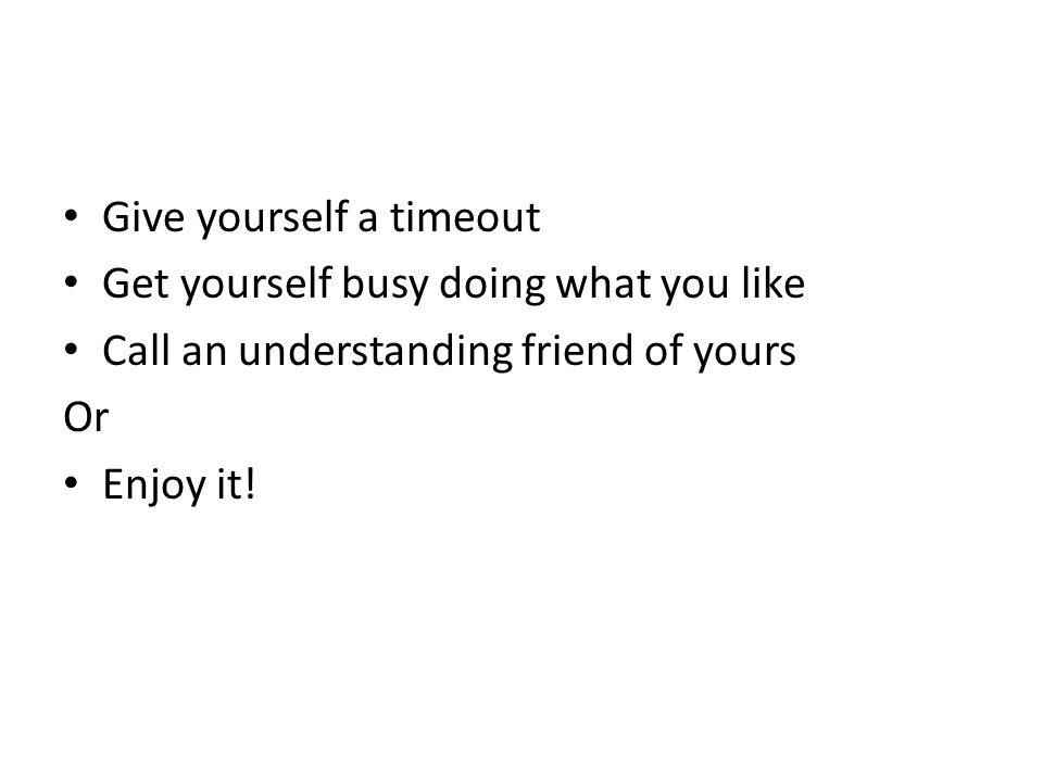 Give yourself a timeout Get yourself busy doing what you like Call an understanding friend of yours Or Enjoy it!
