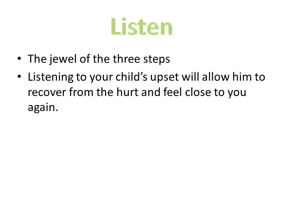 The jewel of the three steps Listening to your child's upset will allow him to recover from the hurt and feel close to you again.