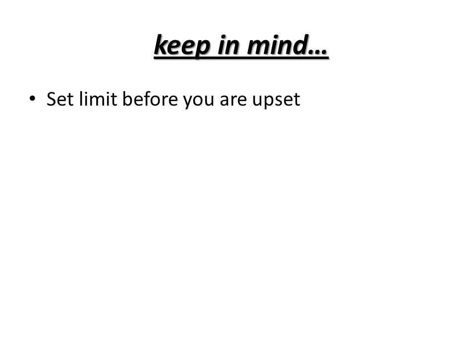 keep in mind… Set limit before you are upset