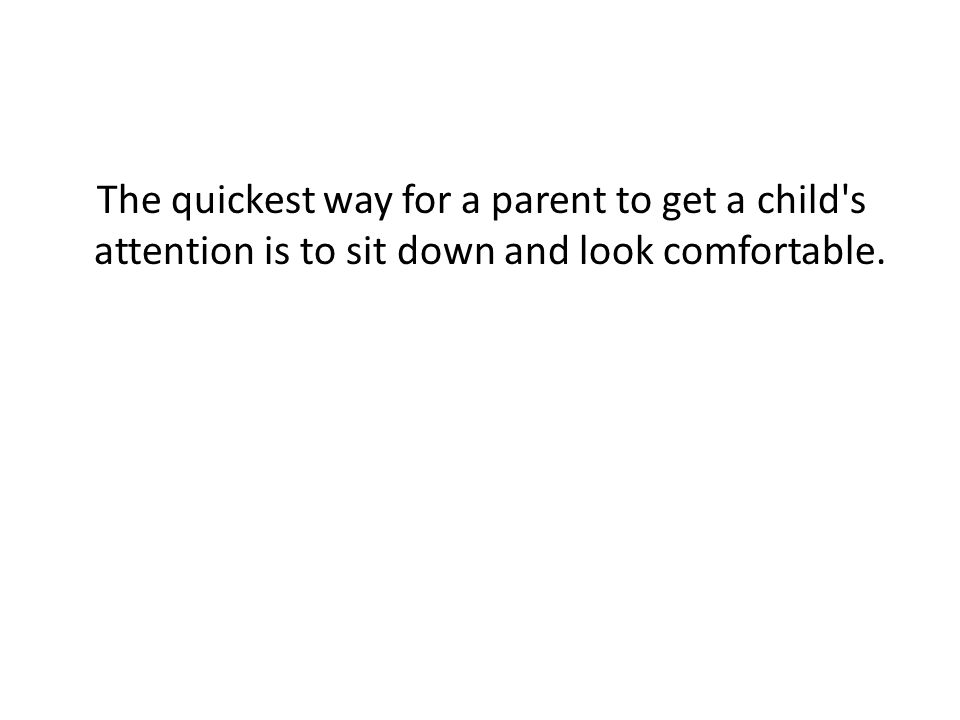 The quickest way for a parent to get a child's attention is to sit down and look comfortable.