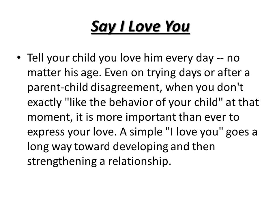 Say I Love You Tell your child you love him every day -- no matter his age. Even on trying days or after a parent-child disagreement, when you don't e