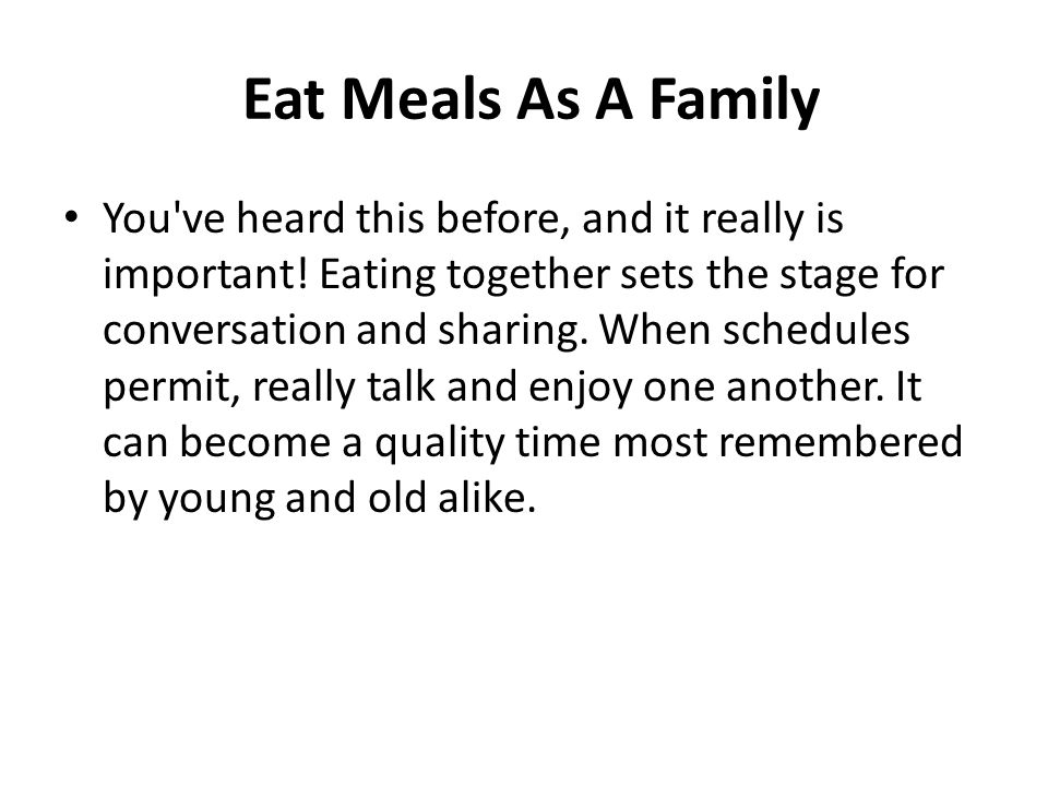 Eat Meals As A Family You've heard this before, and it really is important! Eating together sets the stage for conversation and sharing. When schedule
