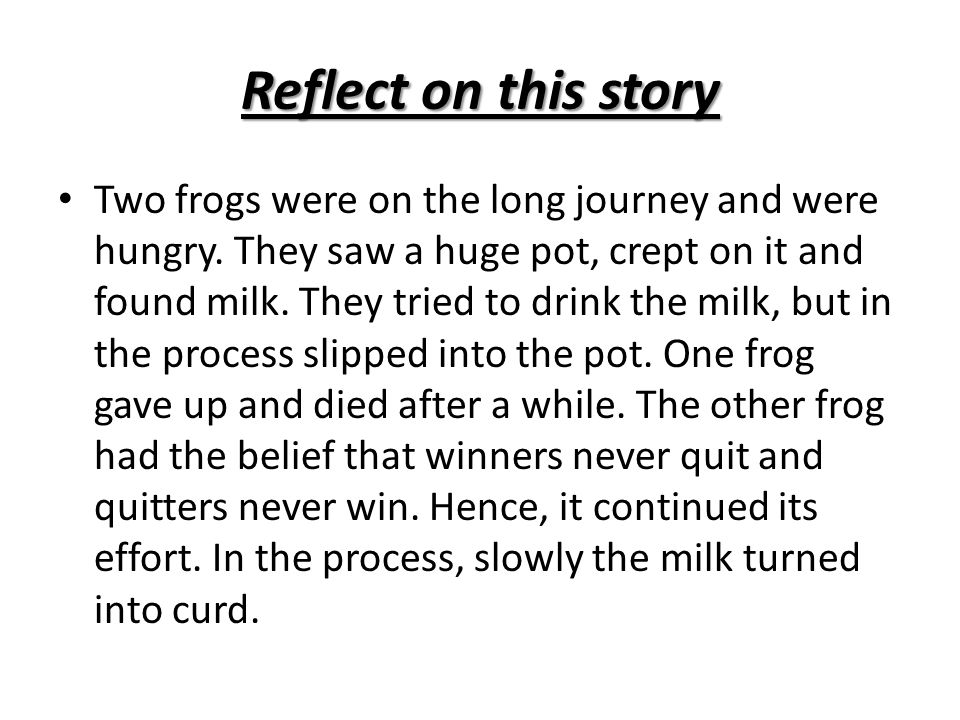 Reflect on this story Two frogs were on the long journey and were hungry. They saw a huge pot, crept on it and found milk. They tried to drink the mil
