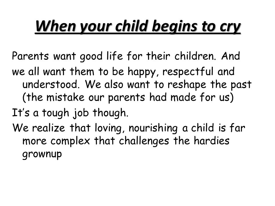 When your child begins to cry Parents want good life for their children. And we all want them to be happy, respectful and understood. We also want to