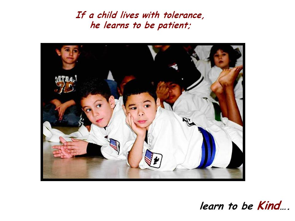If a child lives with tolerance, he learns to be patient; learn to be Kind ….