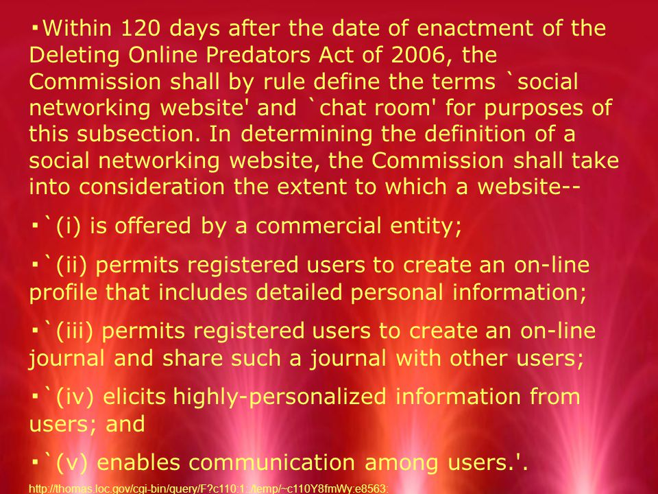 ▪ Within 120 days after the date of enactment of the Deleting Online Predators Act of 2006, the Commission shall by rule define the terms `social networking website and `chat room for purposes of this subsection.