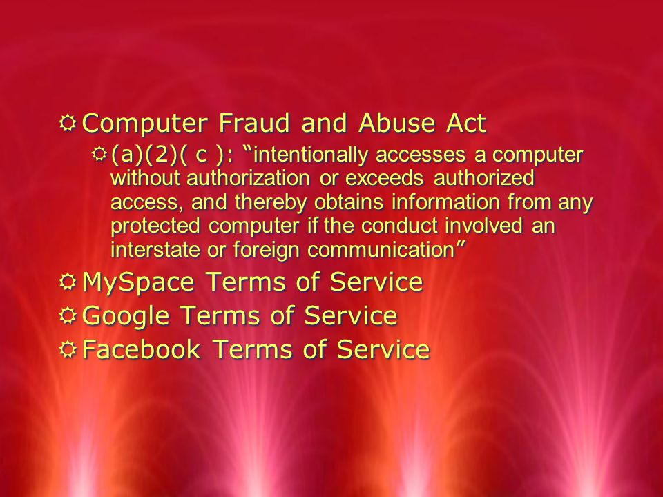 RComputer Fraud and Abuse Act  (a)(2)( c ): intentionally accesses a computer without authorization or exceeds authorized access, and thereby obtains information from any protected computer if the conduct involved an interstate or foreign communication RMySpace Terms of Service RGoogle Terms of Service RFacebook Terms of Service RComputer Fraud and Abuse Act  (a)(2)( c ): intentionally accesses a computer without authorization or exceeds authorized access, and thereby obtains information from any protected computer if the conduct involved an interstate or foreign communication RMySpace Terms of Service RGoogle Terms of Service RFacebook Terms of Service