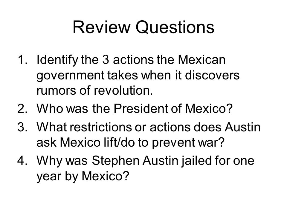 Review Questions 1.Identify the 3 actions the Mexican government takes when it discovers rumors of revolution. 2.Who was the President of Mexico? 3.Wh
