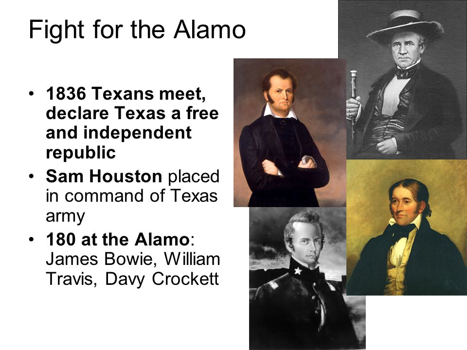 Fight for the Alamo 1836 Texans meet, declare Texas a free and independent republic Sam Houston placed in command of Texas army 180 at the Alamo: Jame
