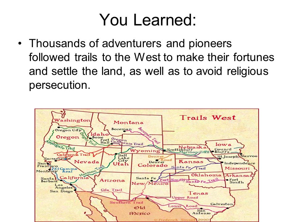 You Learned: Thousands of adventurers and pioneers followed trails to the West to make their fortunes and settle the land, as well as to avoid religio
