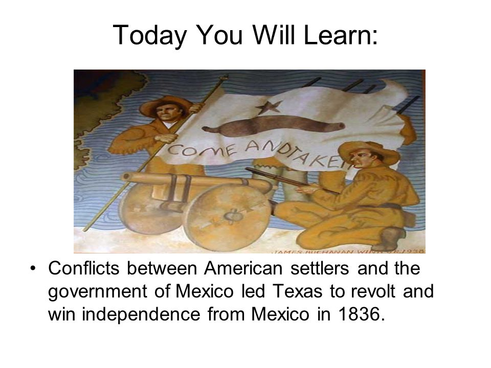 Today You Will Learn: Conflicts between American settlers and the government of Mexico led Texas to revolt and win independence from Mexico in 1836.