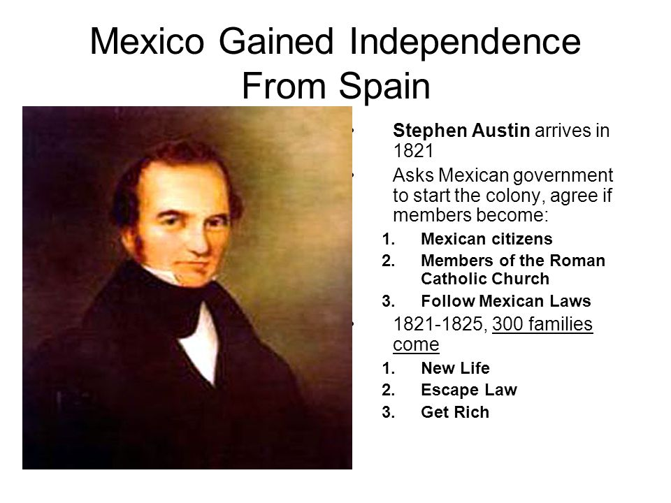 Mexico Gained Independence From Spain Stephen Austin arrives in 1821 Asks Mexican government to start the colony, agree if members become: 1.Mexican c