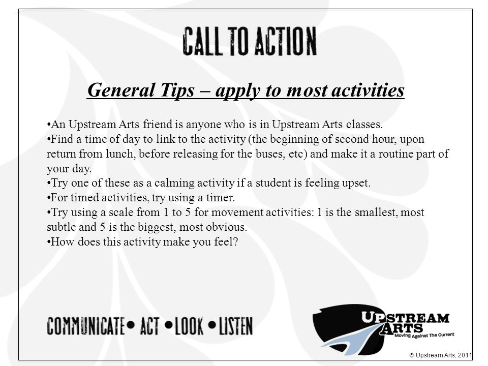  Upstream Arts, 2011 General Tips – apply to most activities An Upstream Arts friend is anyone who is in Upstream Arts classes.