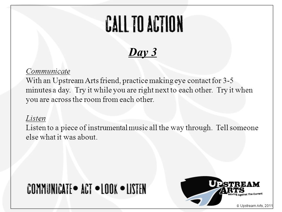 Communicate With an Upstream Arts friend, practice making eye contact for 3-5 minutes a day.