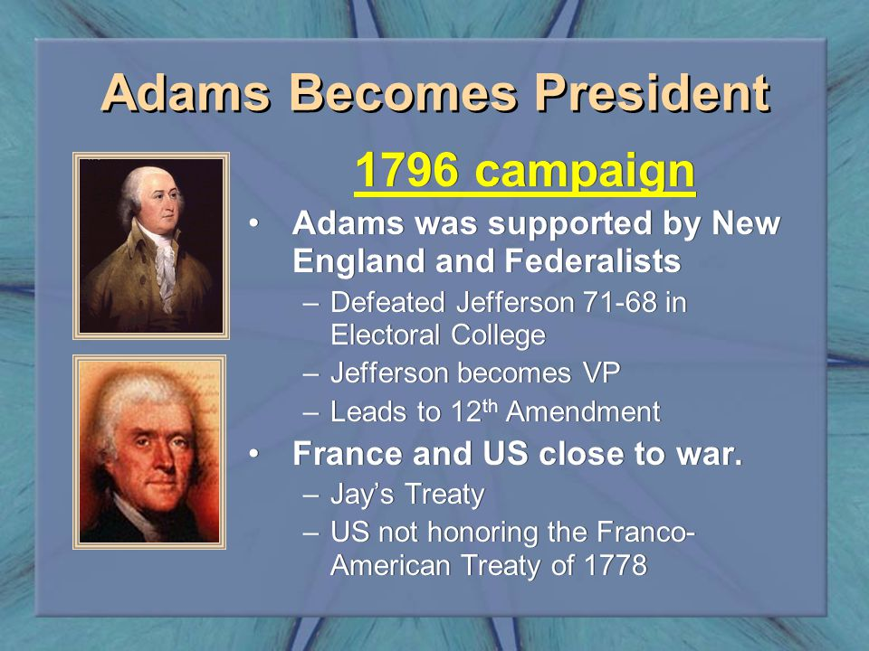 Adams Becomes President 1796 campaign Adams was supported by New England and Federalists –Defeated Jefferson 71-68 in Electoral College –Jefferson bec