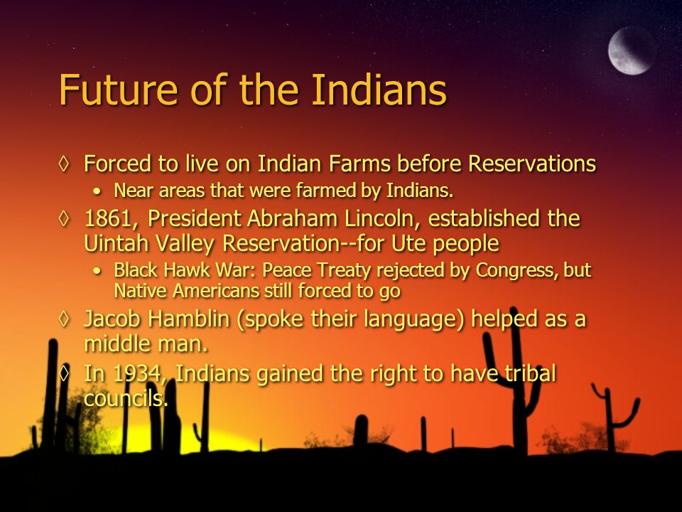 Future of the Indians ◊Forced to live on Indian Farms before Reservations Near areas that were farmed by Indians.