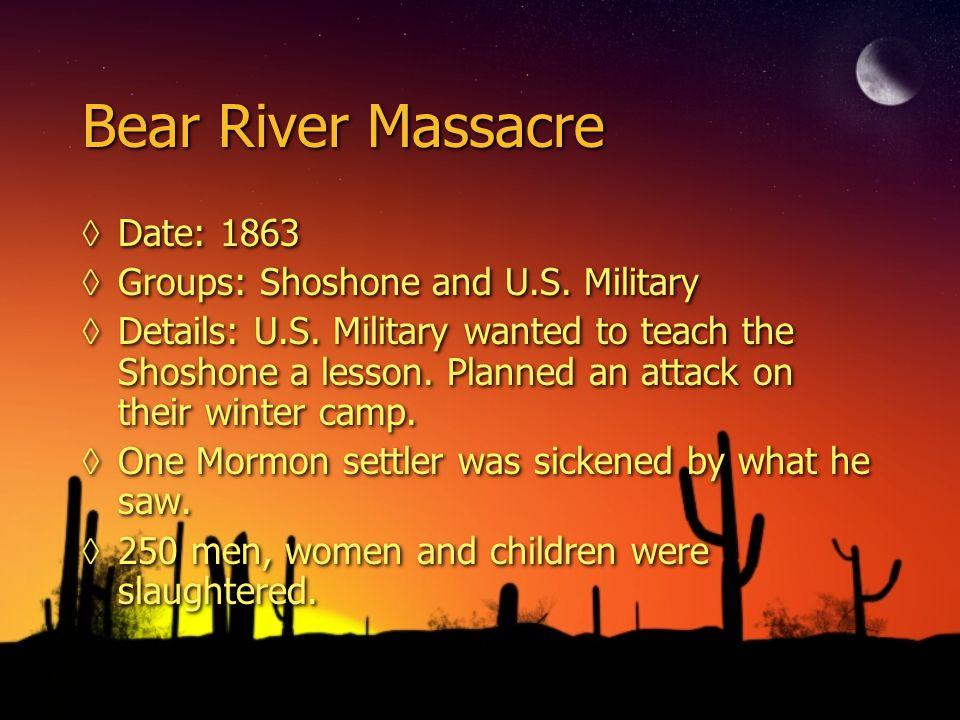 Bear River Massacre ◊Date: 1863 ◊Groups: Shoshone and U.S.