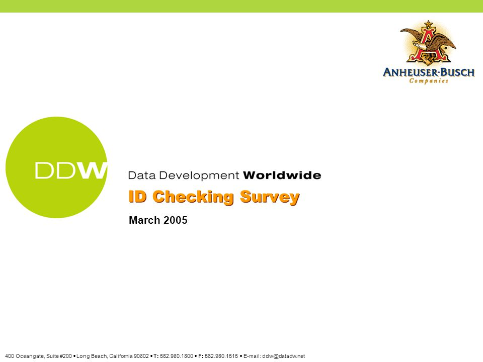 Source: 2005 ID Checking Poll, Data Development Worldwide, March, 2005 Copyright © Data Development Worldwide 2 A recent telephone survey was conducted for Anheuser-Busch with the purpose of determining awareness of the ID Checking concept and to assess Americans' views of ID Checking effectiveness in helping to reduce the problem of underage drinking.