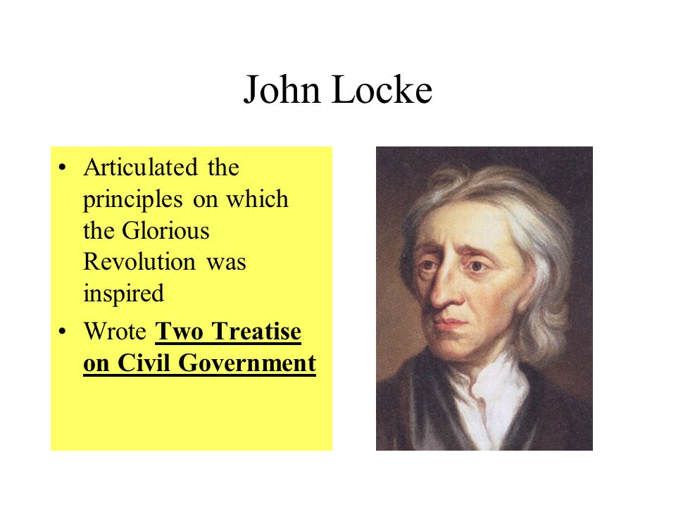 John Locke Articulated the principles on which the Glorious Revolution was inspired Wrote Two Treatise on Civil Government
