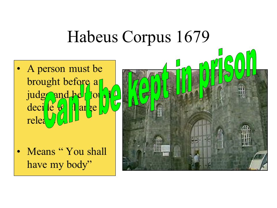 "Habeus Corpus 1679 A person must be brought before a judge and he would decide to charge or release Means "" You shall have my body"""