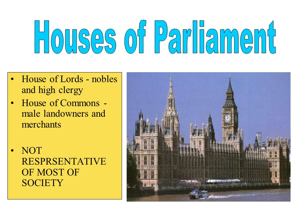 House of Lords - nobles and high clergy House of Commons - male landowners and merchants NOT RESPRSENTATIVE OF MOST OF SOCIETY
