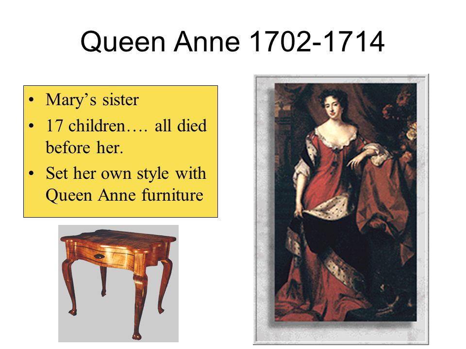 Queen Anne 1702-1714 Mary's sister 17 children…. all died before her. Set her own style with Queen Anne furniture
