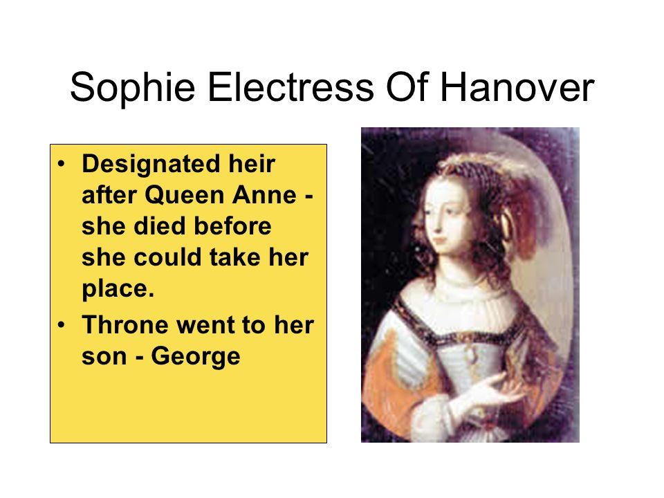 Sophie Electress Of Hanover Designated heir after Queen Anne - she died before she could take her place. Throne went to her son - George