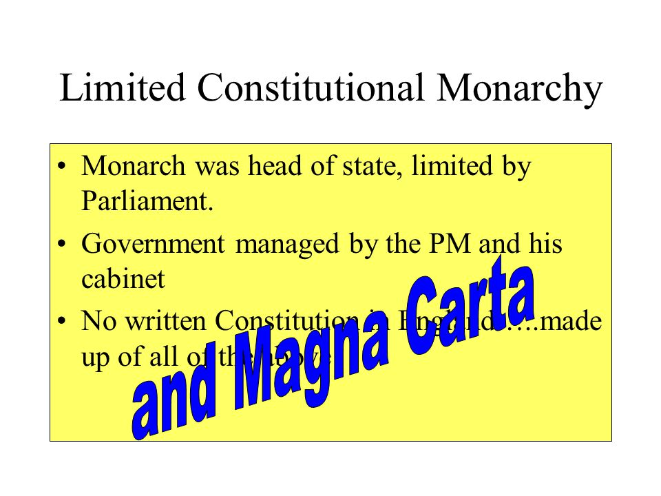 Limited Constitutional Monarchy Monarch was head of state, limited by Parliament. Government managed by the PM and his cabinet No written Constitution