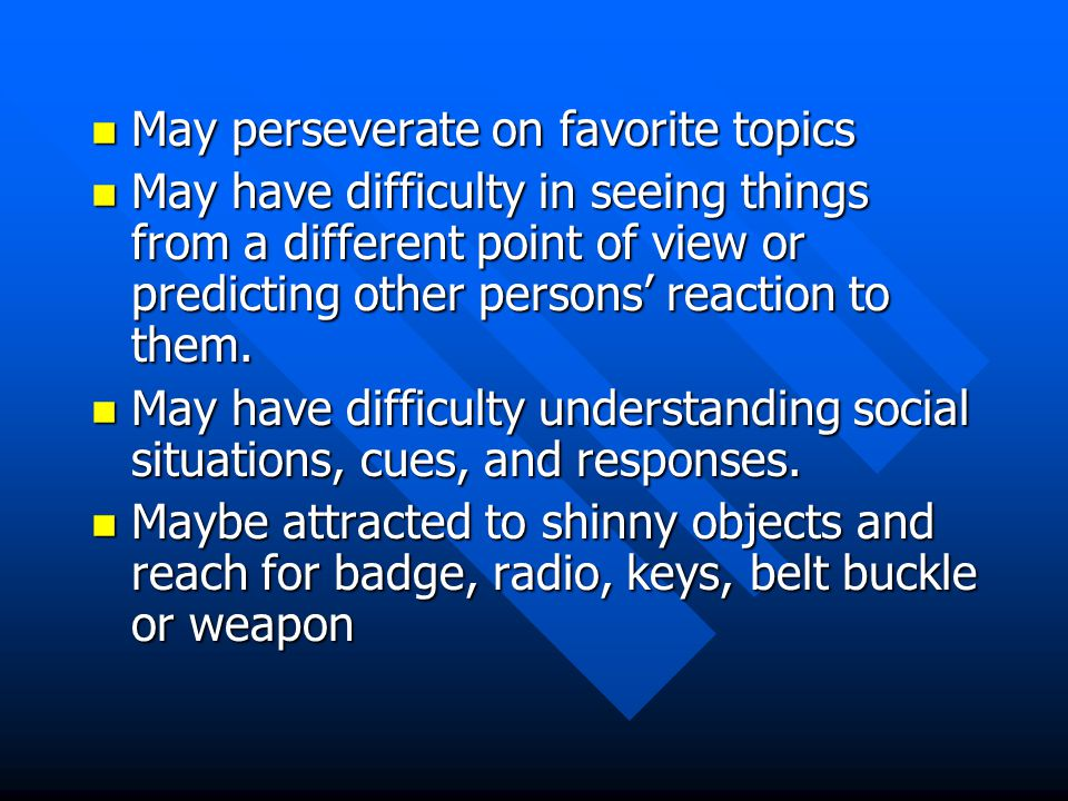 n May perseverate on favorite topics n May have difficulty in seeing things from a different point of view or predicting other persons' reaction to them.